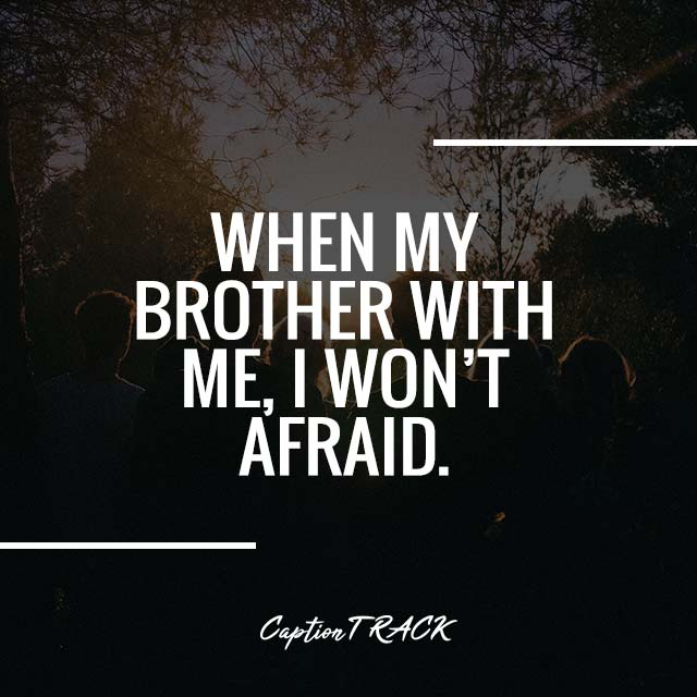 WHEN MY BROTHER WITH ME, I WON'T AFRAID.