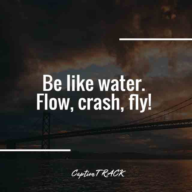 Be like water. Flow, crash, fly!