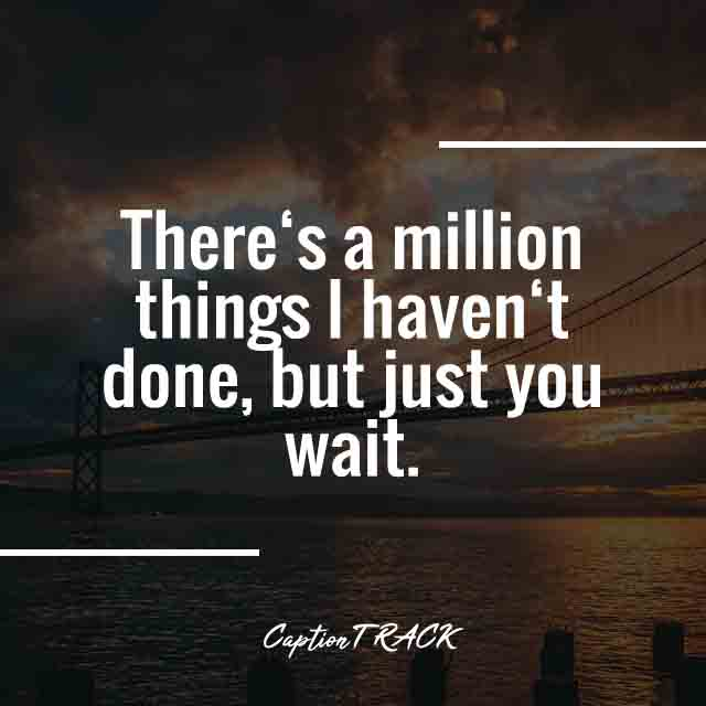 There's a million things I haven't done, but just you wait.