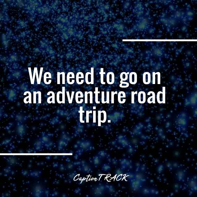 We need to go on an adventure road trip.