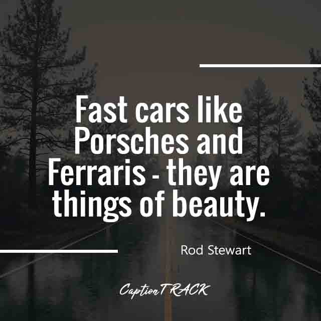 Fast cars like Porsches and Ferraris - they are things of beauty.