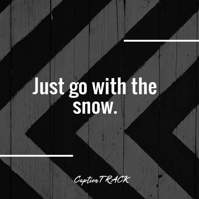 Just go with the snow.