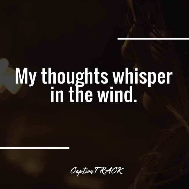 My thoughts whisper in the wind.