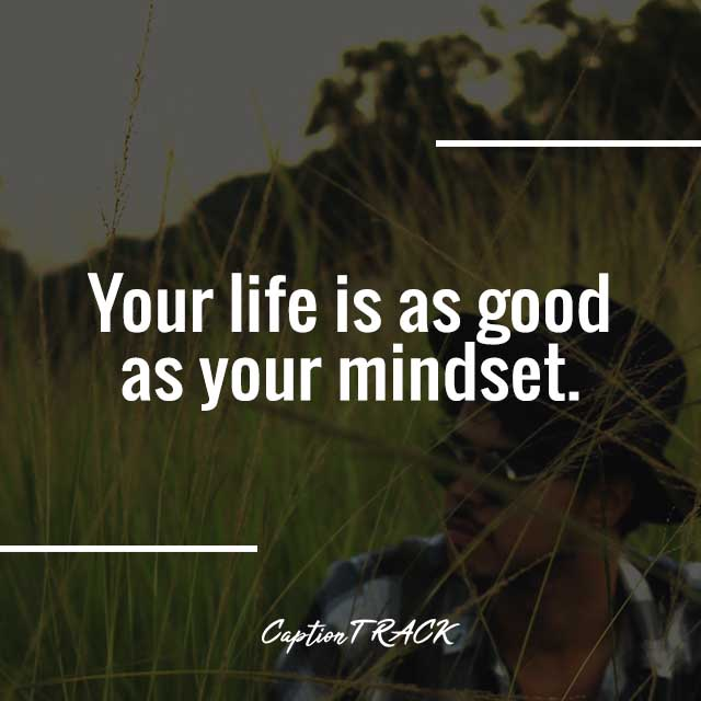 Your life is as good as your mindset.