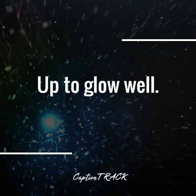 Up to glow well.