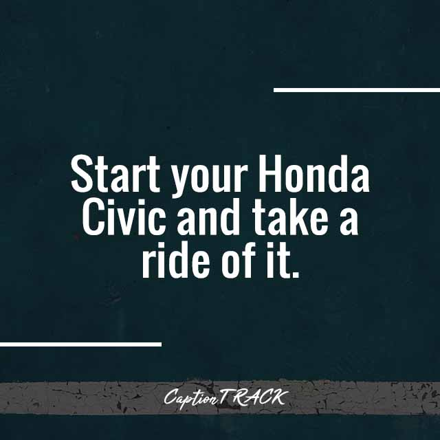 Start your Honda Civic and take a ride of it.