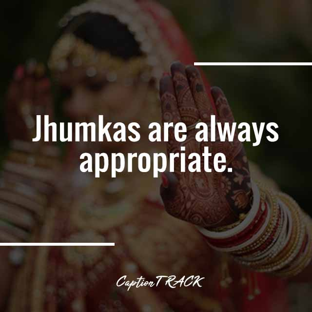 Jhumkas are always appropriate.