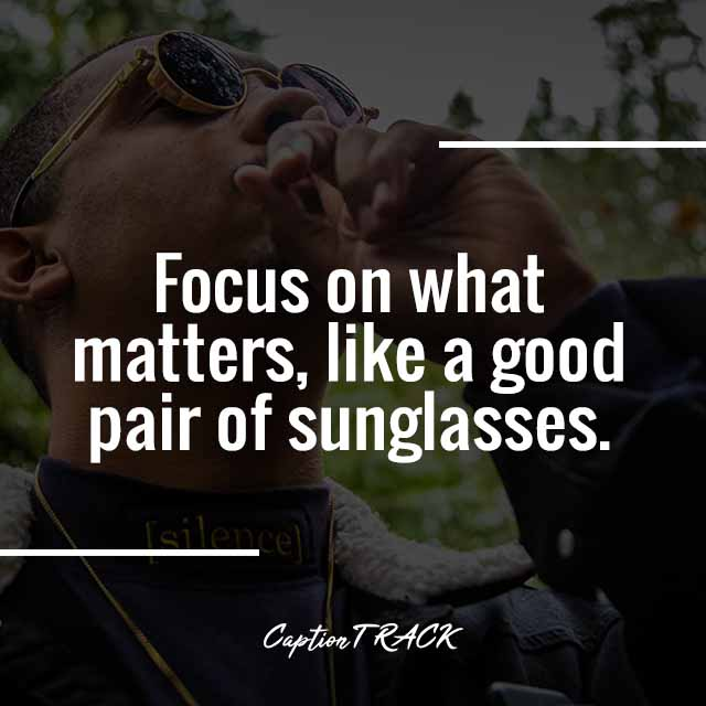 Focus on what matters, like a good pair of sunglasses.