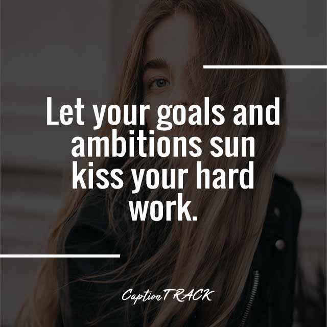 Let your goals and ambitions sun kiss your hard work.