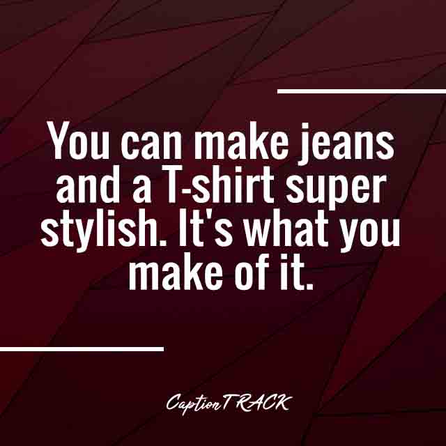 You can make jeans and a T-shirt super stylish. It's what you make of it.