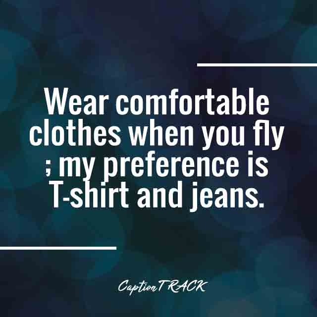 Wear comfortable clothes when you fly; my preference is T-shirt and jeans.